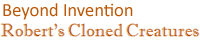 Beyond Invention - Robert's Cloned Creatures Caption